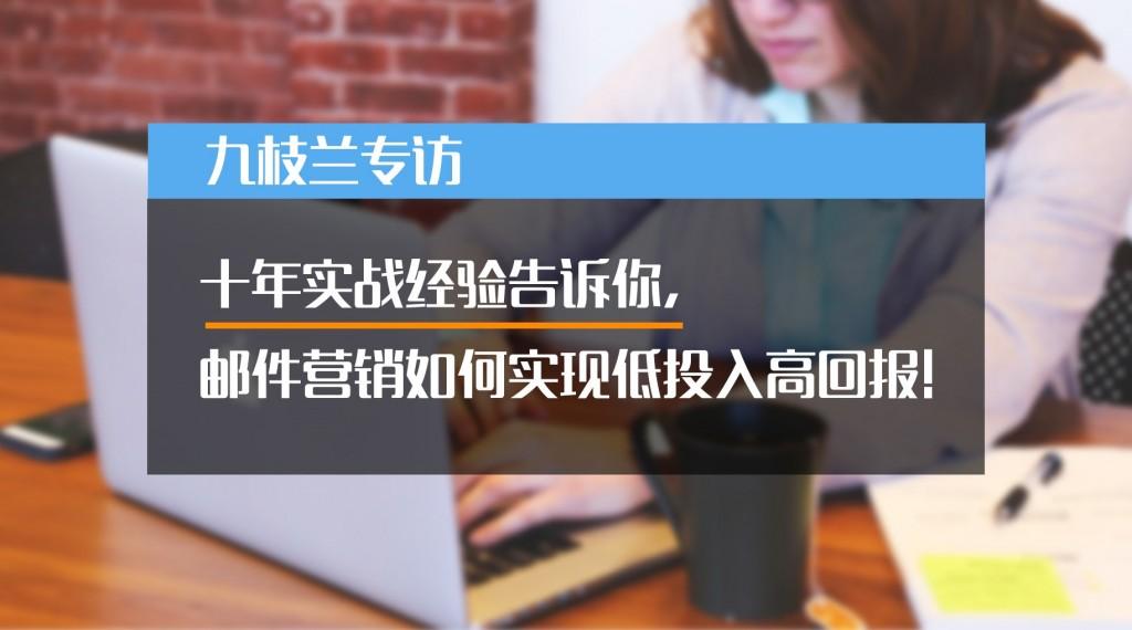 九枝兰专访:十年实战经验告诉你,邮件营销如何实现低投入高回报!